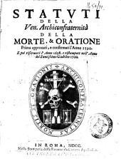 Statuti della ven. Archiconfraternità della Morte,&Oratione prima approuati, e confermati l'anno 1590. E poi riformati l'anno 1698. e ristampati nell'anno del Santissimo Giubileo 1700
