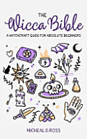 The Wicca Bible A Witchcraft Guide for Absolute Beginners  How to Learn and Improve All Secrets of Wiccan Rituals and Spells  Start a New Journey and PDF