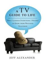 A TV Guide to Life: How I Learned Everything I Needed to Know From Watching Television