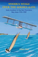 Wooden Wings Over the Golden Gate: Early Aviation in the San Francisco Bay Area 1910-1939