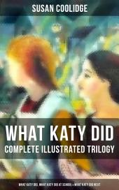 WHAT KATY DID - Complete Illustrated Trilogy: What Katy Did, What Katy Did at School & What Katy Did Next: The Humorous Adventures of a Spirited Young Girl and Her Four Siblings (Children's Classics Series)