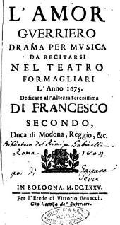 L'amor guerriero drama per musica da recitarsi nel teatro Formagliari l'anno 1675. Dedicato all'altezza serenissima di Francesco secondo, ..