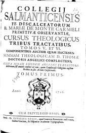 Collegii Salmanticensis F.F. Discalceatorum B. Mariae de Monte Carmeli ... Cursus Theologicus Tribus Tractatibus, Tomos V. et VI. ... Summam Theologicam D. Thomae Doctoris Angelici Complectens ... Tomus Primus