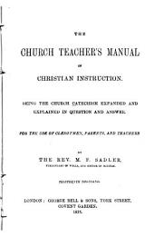 The Church Teacher's Manual of Christian Instruction: Being the Church Catechism Expanded and Explained in Question and Answer : for the Use of Clergymen, Parents, and Teachers
