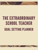 The Extraordinary School Teacher Goal Setting Planner: The High Performance Planner for Achieving Your Most Important Goals