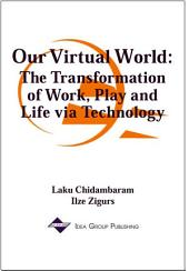 Our Virtual World: The Transformation of Work, Play and Life via Technology: The Transformation of Work, Play and Life via Technology