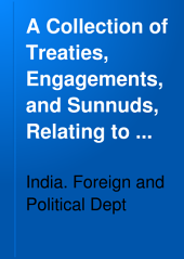 A Collection of Treaties, Engagements, and Sunnuds, Relating to India and Neighbouring Countries: The treaties, etc. relating to the Bombay Presidency. Pt. I. The Pesha, the Mahi Kantha Agency and the Rewa Kantha Agency. Pt. II