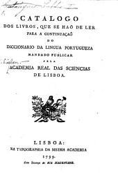 Catalogo dos livros, que se haõ de ler para a continuação do diccionario da lingua Portugueza mandado publicar pela Academia, etc
