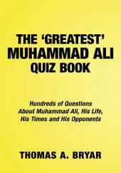 The Greatest Muhammad Ali Quiz Book: Hundreds of Questions About Muhammad Ali, His Life, His Times and His Opponents