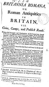 Britannia Romana, Or Roman Antiquities in Britain,: Viz. Coins, Camps, and Publick Roads. Being a Full Account and Explanation of the Roman Coins Found in Britain at Different Places and Divers Times, All of which Put Together Making Very Near a Compleat Series, from Julius Caesar Down to Valentinian III. With Particular Observations on Those Coins that Bear Relation to the Affairs of Britain. Also a Particular Delineation of All the Several Sorts of Roman Roads, and the Places where the Romans Had Their Camps and Stations, During the Time of Their Abode Here in Britain for the Space of 500 Years. To which is Prefix'd a Map of the Said Roads and Camps in the Several Counties in Britain. Also a Large Preface, Shewing the Usefulness of Ancient Coins and Medals, in Relation to History, Poetry, Sculpture, Painting, and Architecture: the Way to Know Genuine from Counterfeit Coins: the Reason of the Romans Burying So Much Coin Here in Britain: and the Time when They Did So. Also the Manner of Making Their Several Sorts of Roads and Camps Here. To which is Added (by Way of Digression) a Short Account of the Antiquities of Oxford, in Relation Both to the University and City, Shewing that it was a Very Considerable Place Even in the Time of the Romans. Also a List of Those Roman Emperors and Generals that Came in Person, Or Were Sent Hither, and the Several Conquests They Made Here