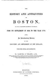 The History and Antiquities of Boston: The Capital of Massachusetts and Metropolis of New England from Its Settlement in 1630 to the Year 1770 : Also, an Introductory History of the Discovery and Settlement of New England : with Notes, Critical and Illustrative