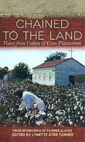 Chained to the Land: Voices from Cotton & Cane Plantations : from Interviews of Former Slaves