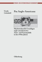 Pax Anglo-Americana: Machtstrukturelle Grundlagen anglo-amerikanischer Asien- und Fernostpolitik in den 1950er Jahren