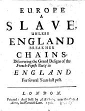 Europe a Slave, Unless England Break Her Chains: Discovering the Grand Designs of the French-popish Party in England for Several Years Last Past