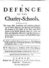A defence of the Charity-Schools. Wherein the many ... objections of ... the Author of the Fable of the Bees [B. de Mandeville] and Cato's Letter in the British Journal ... are ... answer'd. ... To which is added ... the Presentment of the Grand Jury of the British Journal
