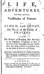The Life, Adventures, and Many and Great Vicissitudes of Fortune of Simon, Lord Lovat, the Head of the Family of Frasers: From His Birth at Beaufort, Near Inverness, in the Highlands of Scotland, in 1668, to the Time of His Being Taken by Capt. Millar, After Three Days Search, in a Hollow Tree, on the Coasts of Knoidart and Arisaig