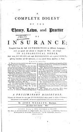 A Complete Digest of the Theory, Laws, and Practice of Insurance: Compiled from the Best Authorities in Different Languages, which are Quoted and Referred to Throughout the Work; and Arranged in Alphabetical Order ... With a Preliminary Discourse; Wherein are Delineated the Very Great Disorders which Prevail in Affairs of Insurance; Their Principal Causes Explained; and Methods Proposed for Better Regulation and Prevention