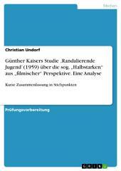 """Günther Kaisers Studie 'Randalierende Jugend' (1959) über die sog. """"Halbstarken"""" aus """"filmischer"""" Perspektive. Eine Analyse: Kurze Zusammenfassung in Stichpunkten"""