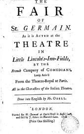 The Fair of St. Germain: As it is Acted at the Theatre in Little Lincoln's-Inn-Fields, by the French Company of Comedians, ... Done Into English by Mr. Ozell