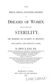 The Medical, Surgical and Hygienic Treatment of Diseases of Women: Especially Those Causing Sterility, the Disorders and Accidents of Pregnancy, and Painful and Difficult Labor
