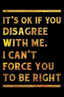 It s Ok If You Disagree With Me  I Can t Force You to be Right Notebook Gold PDF