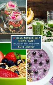 25 Clean-Eating-Friendly Recipes - Part 1 - measurements in grams: From soups and noodle dishes to salads and smoothies