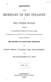 Reports of the Secretary of the Treasury of the United States, Prepared in Obedience to the Act of the 10th May, 1800: ... to which are Prefixed the Reports of Alexander Hamilton, on Public Credit, on a National Bank, on Manufactures, and on the Establishment of a Mint, Volume 4