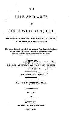 The Life and Acts of John Whitgift  D D   the Third and Last Lord Archbishop of Canterbury in the Reign of Queen Elizabeth