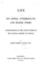 Life in its lower, intermediate, and higher forms; or, manifestations of the divine wisdom in the natural history of animals