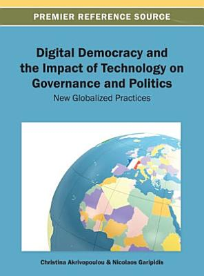 Digital Democracy and the Impact of Technology on Governance and Politics  New Globalized Practices PDF