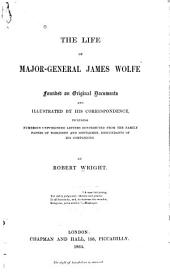 The Life of Major-General James Wolfe: Founded on Original Documents and Illustrated by His Correspondence, Including Numerous Unpublished Letters Contributed from the Family Papers of Noblemen and Gentlemen, Descendants of His Companions