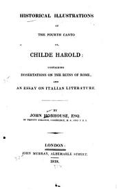 Historical Illustrations of the Fourth Canto of Childe Harold: Containing Dissertations on the Ruins of Rome; and an Essay on Italian Literature