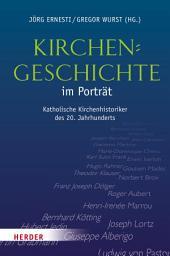 Kirchengeschichte im Porträt: Katholische Kirchenhistoriker im 20. Jahrhundert