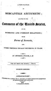 A New System of Mercantile Arithmetic: Adapted to the Commerce of the United States, in Its Domestic and Foreign Relations; with Forms of Accounts, and Other Writings Usually Occurring in Trade