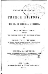 Memorable Scenes in French History: From the Era of Cardinal Richelieu to the Present Time. Embracing the Prominent Events of the Last Three Centuries ...