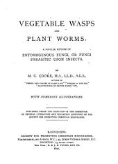 Vegetable Wasps and Plant Worms: A Popular History of Entomogenous Fungi, Or Fungi Parasitic Upon Insects