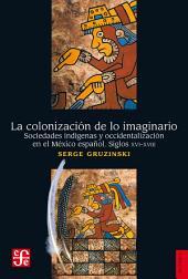La colonización de lo imaginario: Sociedades indígenas y occidentalización en el México español. Siglos XVI-XVIII