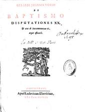 Gerardi Joannis Vossii De baptismo disputationes XX, [et] una de sacramentorum vi, atque efficacia