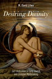 Desiring Divinity: Self-deification in Early Jewish and Christian Mythmaking