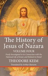 The History of Jesus of Nazara, Volume Four: Freely Investigated in its Connection with the National Life of Israel, and Related in Detail