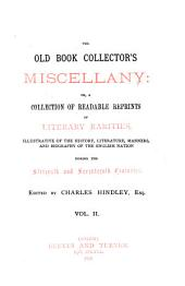 The Old Book Collector's Miscellany, Or a Collection of Readable Reprints of Literary Rarities: Illustrative of the History, Literature, Manners and Biography of the Engl. Nation During the 16. and 17. Centuries, Volume 2