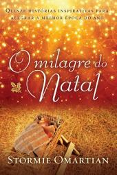O milagre do Natal: Quinze histórias inspirativas para alegrar a melhor época do ano