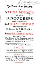 Spectacle de la Nature; Or, Nature Display'd: Being Discourses on Such Particulars of Natural History as Were Thought Most Proper to Excite the Curiosity, and Form the Minds of Youth ...