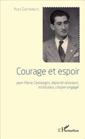 Courage et espoir: Jean-Pierre Castaingts, déporté-résistant, instituteur, citoyen engagé