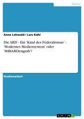 Die ARD - Ein 'Kind des Föderalismus' - 'Modernes Mediensystem' oder 'MilliARDengrab'?