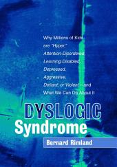 "Dyslogic Syndrome: Why Millions of Kids are ""Hyper,"" Attention-Disordered, Learning Disabled, Depressed, Aggressive, Defiant, or Violent - and What We Can Do About It"