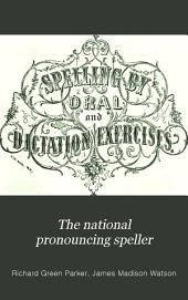 The National Pronouncing Speller: Embracing a Strictly Graded Classification of the Primitive, and the More Important Derivative Words of the English Language, for Oral Spelling, Numerous Exercises for Writing from Dictation, the Principles of Orthoepy and Orthography, Rules for Spelling, Prefixes, Affixes, &c., &c