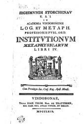Sigismvndi Storchenav E.S.I. in Academia Vindobonensi log. et metaph. professoris pvbl. ord. Institvtionvm metaphysicarvm libri IV.