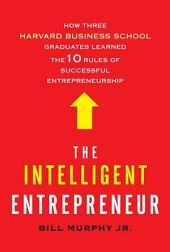The Intelligent Entrepreneur: How Three Harvard Business School Graduates Learned the 10 Rules of Successful Entrepreneurship