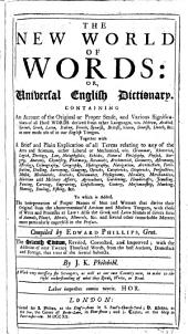 The New World of Words Or Universal English Dictionary Containing and Account of the Original Or Proper Sense and Various Significations of All Hard Words Derived from Other Languages